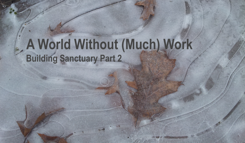 A World Without (Much) Work: Building Sanctuary Part 2